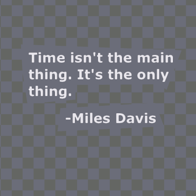 Time isn't the main thing. It's the only thing. Miles Davis